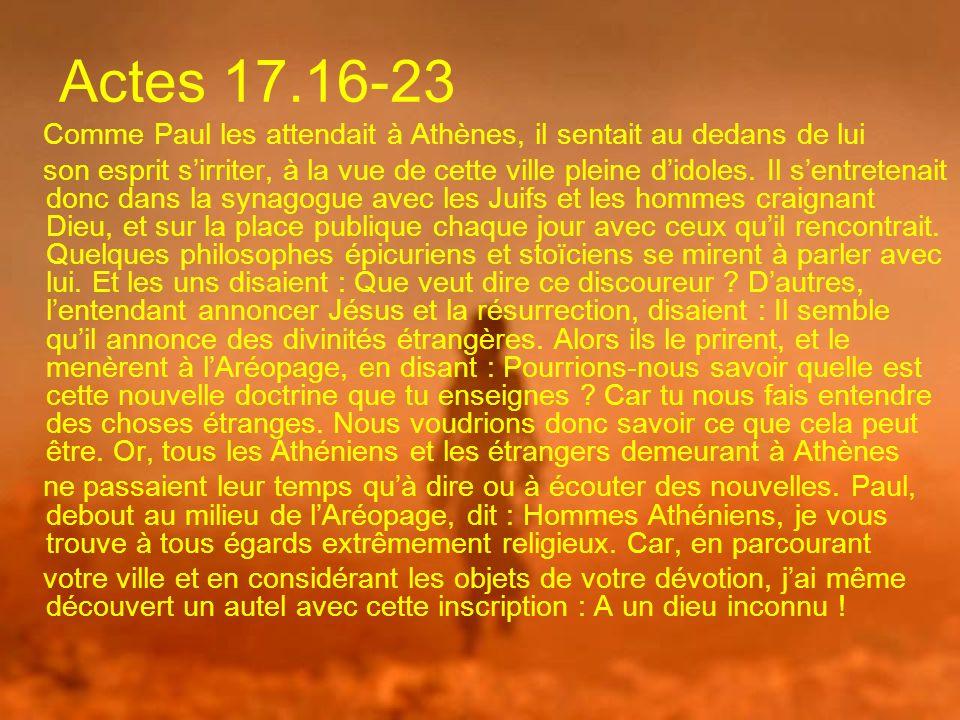 Actes 17.16-23 Comme Paul les attendait à Athènes, il sentait au dedans de lui son esprit sirriter, à la vue de cette ville pleine didoles. Il sentret
