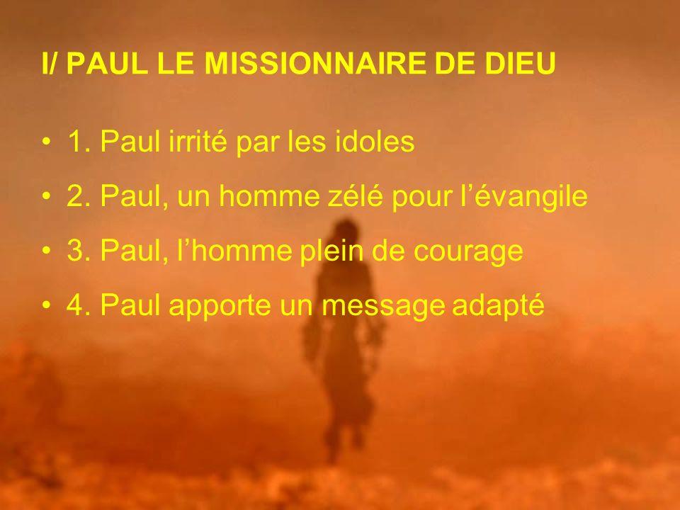 I/ PAUL LE MISSIONNAIRE DE DIEU 1. Paul irrité par les idoles 2. Paul, un homme zélé pour lévangile 3. Paul, lhomme plein de courage 4. Paul apporte u