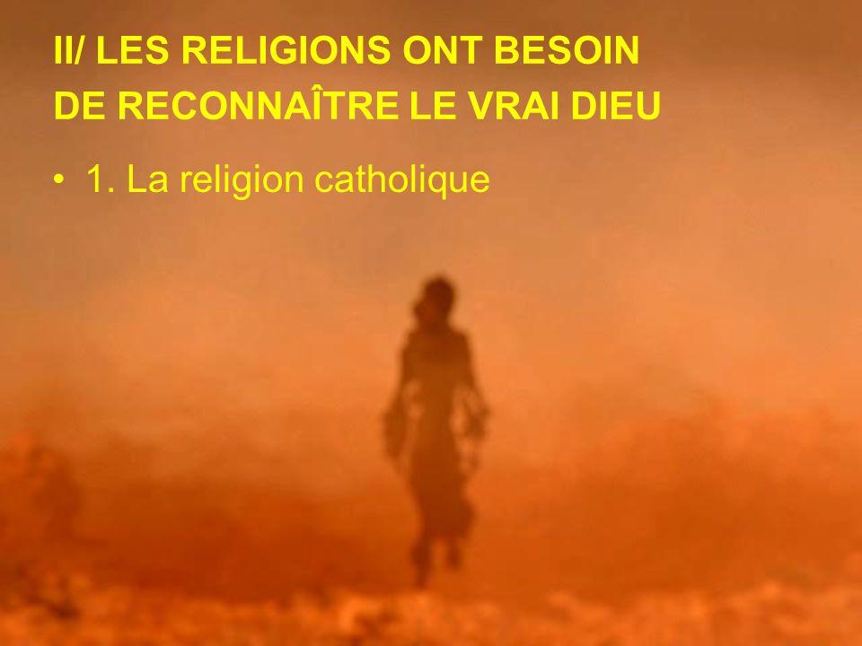 II/ LES RELIGIONS ONT BESOIN DE RECONNAÎTRE LE VRAI DIEU 1. La religion catholique