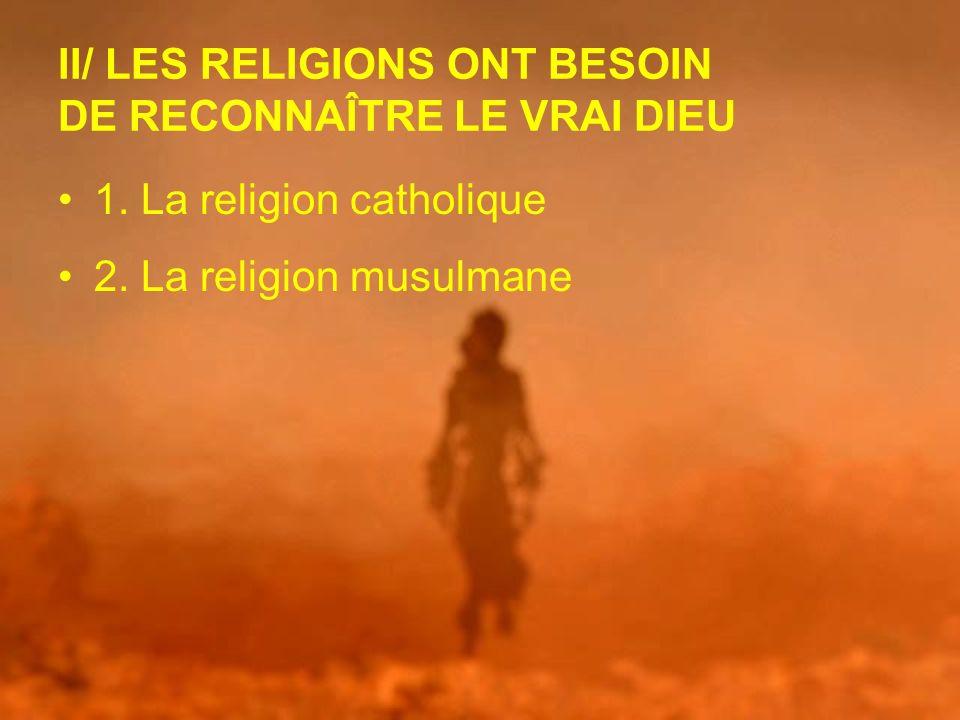II/ LES RELIGIONS ONT BESOIN DE RECONNAÎTRE LE VRAI DIEU 1. La religion catholique 2. La religion musulmane