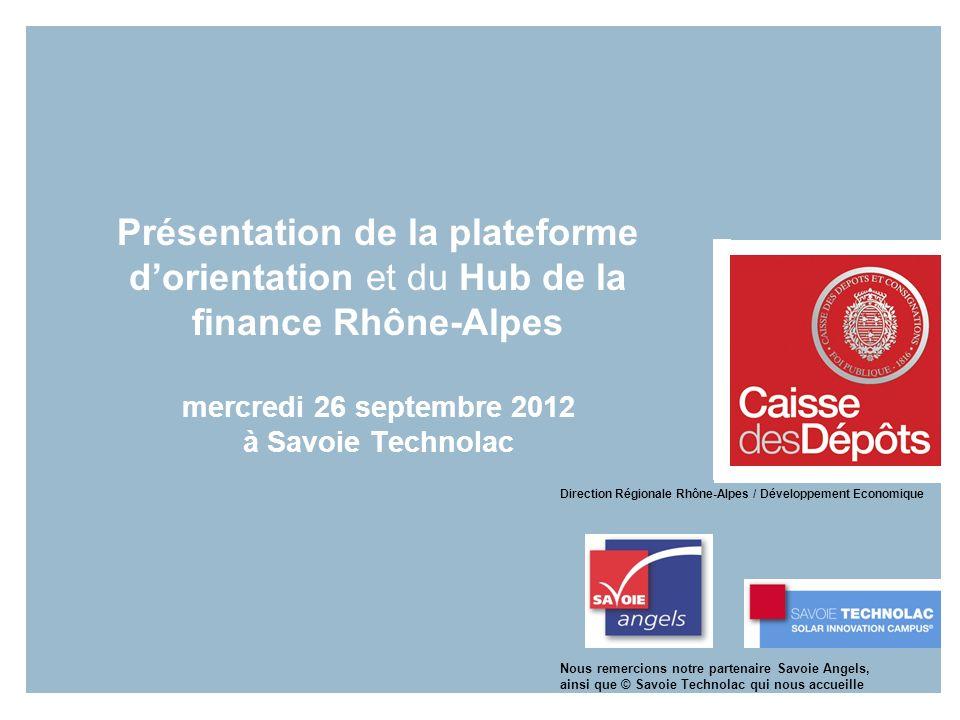 Présentation de la plateforme dorientation et du Hub de la finance Rhône-Alpes mercredi 26 septembre 2012 à Savoie Technolac Direction Régionale Rhône-Alpes / Développement Economique Nous remercions notre partenaire Savoie Angels, ainsi que © Savoie Technolac qui nous accueille