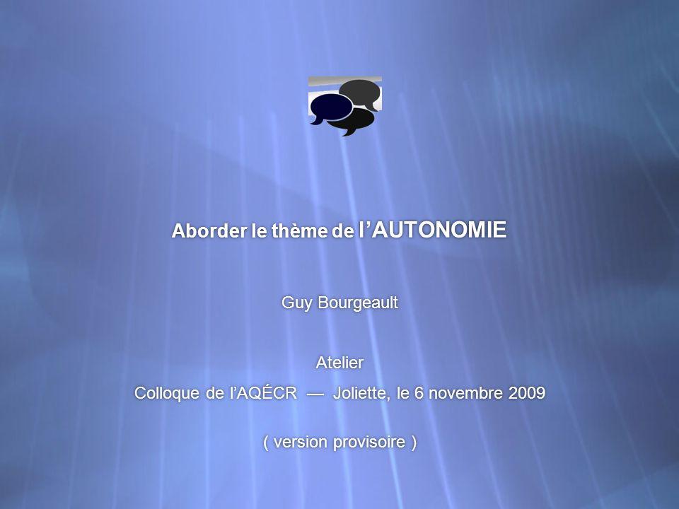 Aborder le thème de lAUTONOMIE Guy Bourgeault Atelier Colloque de lAQÉCR Joliette, le 6 novembre 2009 ( version provisoire ) Guy Bourgeault Atelier Co