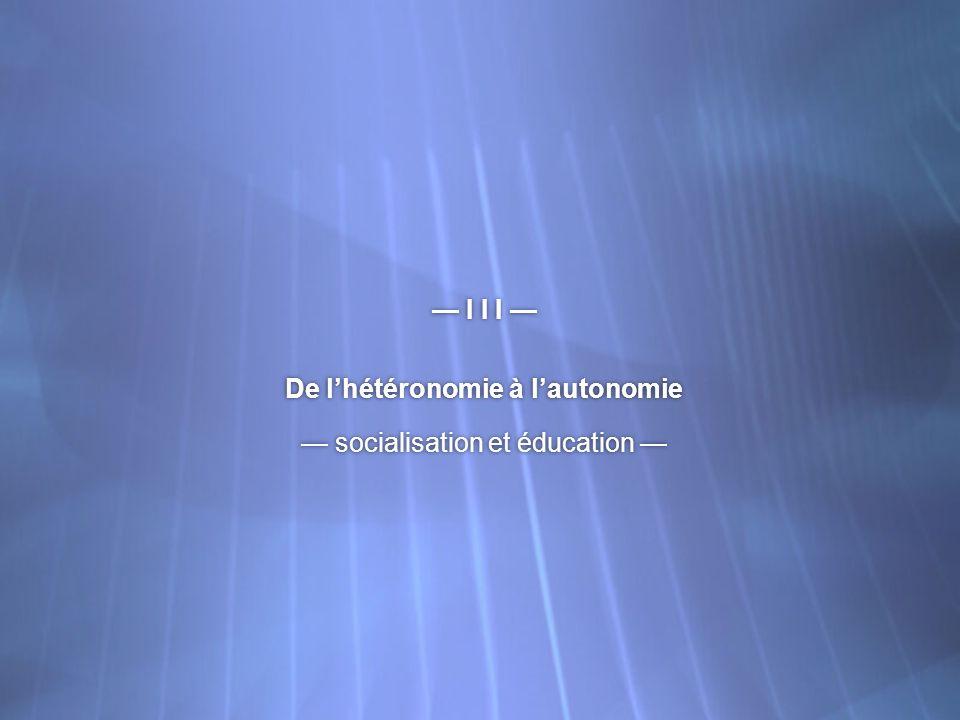 I I I De lhétéronomie à lautonomie socialisation et éducation I I I De lhétéronomie à lautonomie socialisation et éducation