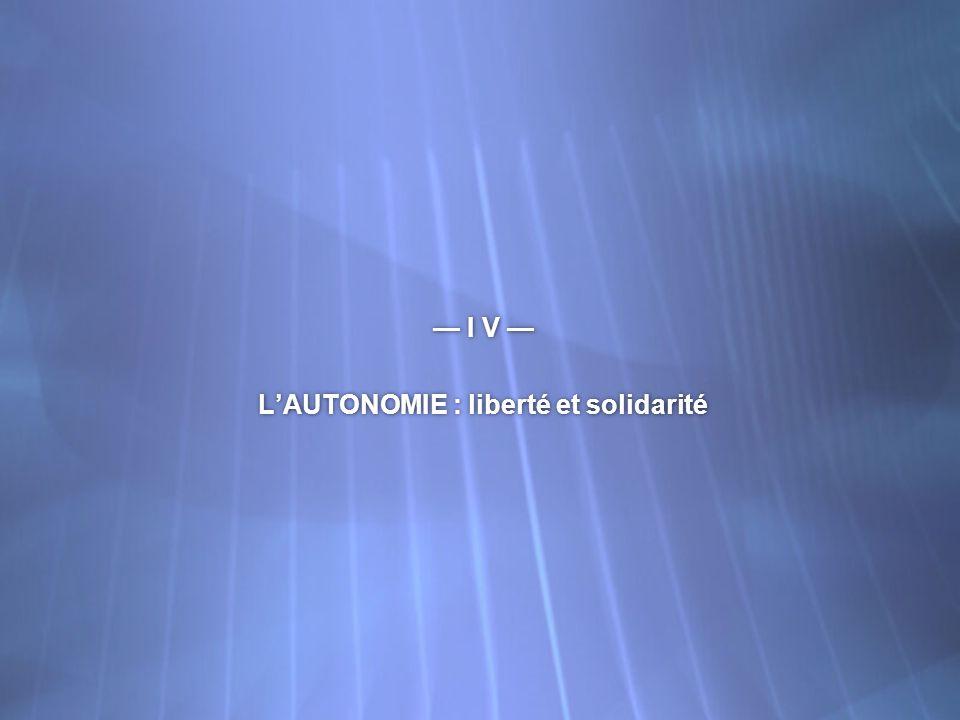 I V LAUTONOMIE : liberté et solidarité I V LAUTONOMIE : liberté et solidarité