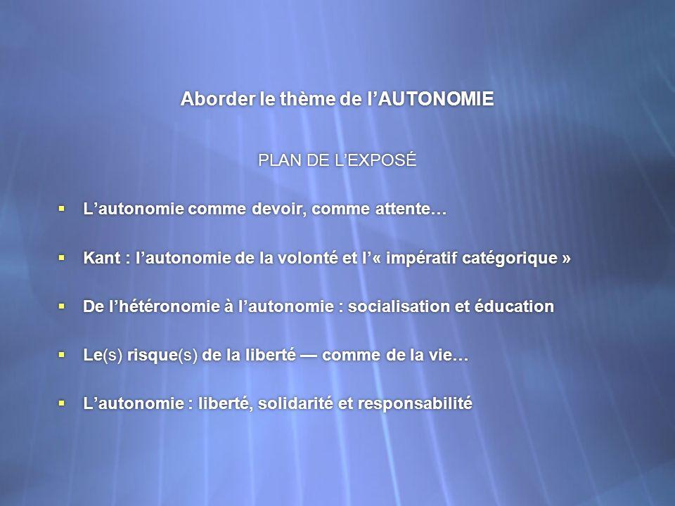 Aborder le thème de lAUTONOMIE PLAN DE LEXPOSÉ Lautonomie comme devoir, comme attente… Kant : lautonomie de la volonté et l« impératif catégorique » D