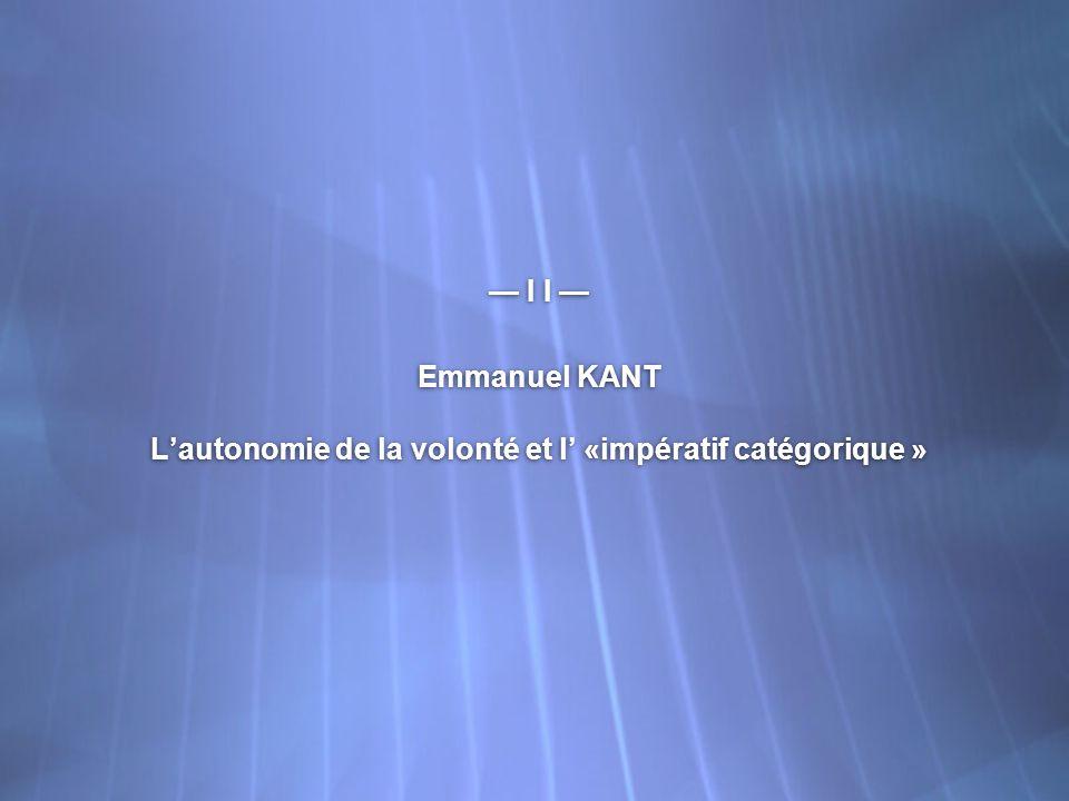 I I Emmanuel KANT Lautonomie de la volonté et l «impératif catégorique » I I Emmanuel KANT Lautonomie de la volonté et l «impératif catégorique »