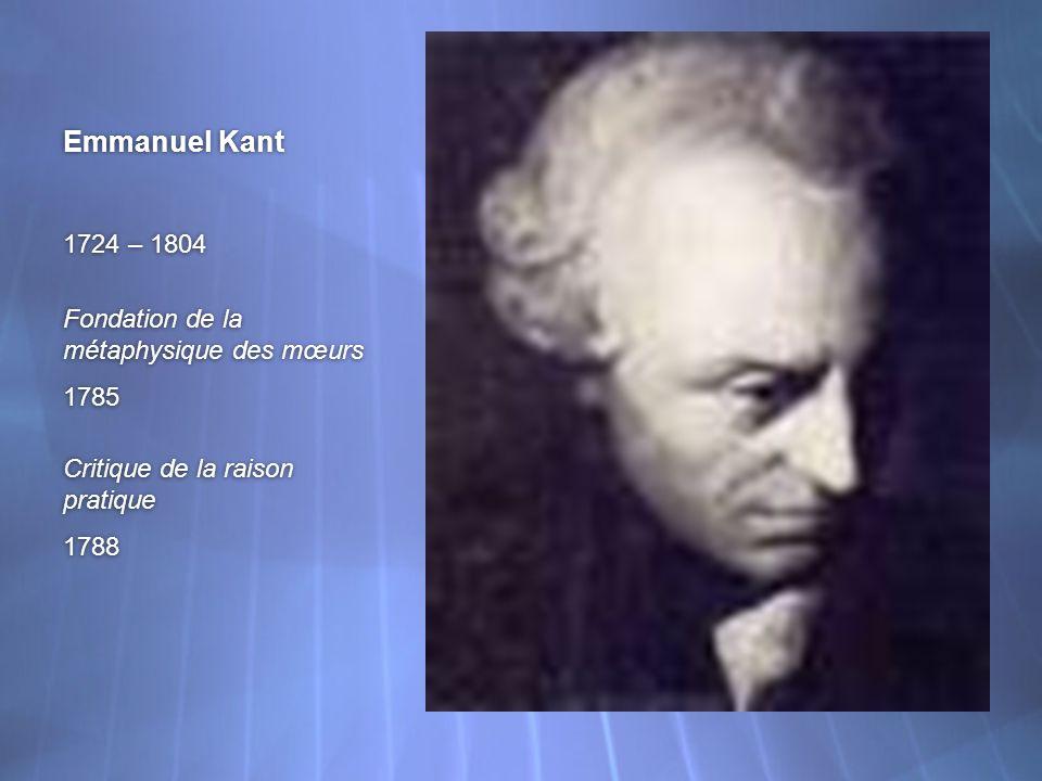 Emmanuel Kant 1724 – 1804 Fondation de la métaphysique des mœurs 1785 Critique de la raison pratique 1788 1724 – 1804 Fondation de la métaphysique des