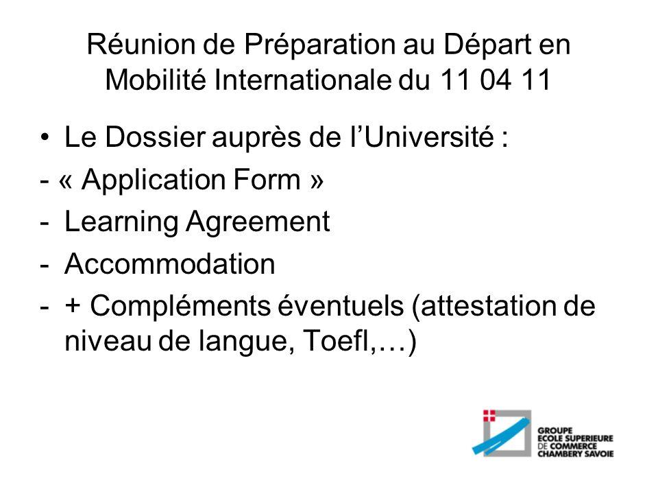 Réunion de Préparation au Départ en Mobilité Internationale du 11 04 11 Le Dossier auprès de lUniversité : - « Application Form » -Learning Agreement
