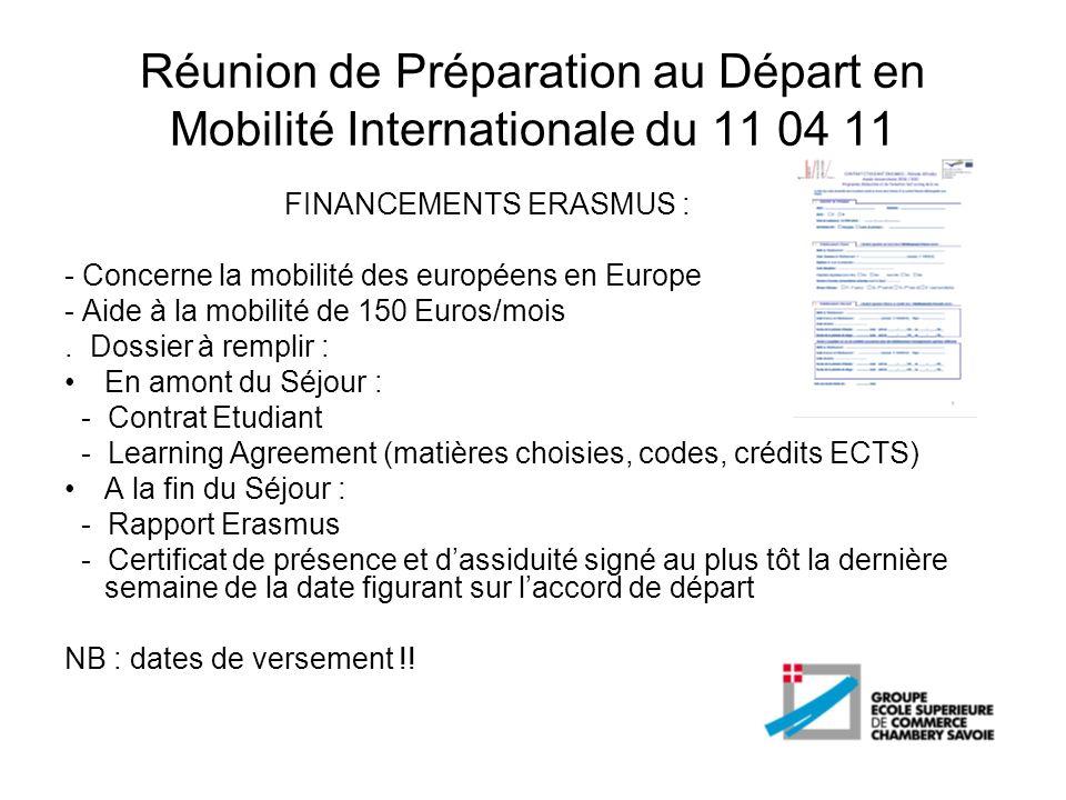 Réunion de Préparation au Départ en Mobilité Internationale du 11 04 11 FINANCEMENTS ERASMUS STAGE : - Concerne la mobilité en entreprise des européens en Europe - Aide à la mobilité de 350 Euros/mois pour 3 mois minimum.