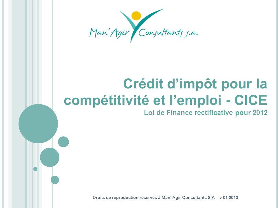 Droits de reproduction réservés à Man' Agir Consultants S.A v 01 2013 Crédit dimpôt pour la compétitivité et lemploi - CICE Loi de Finance rectificati