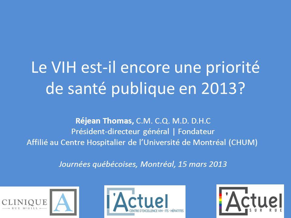 Le VIH est-il encore une priorité de santé publique en 2013? Réjean Thomas, C.M. C.Q. M.D. D.H.C Président-directeur général | Fondateur Affilié au Ce