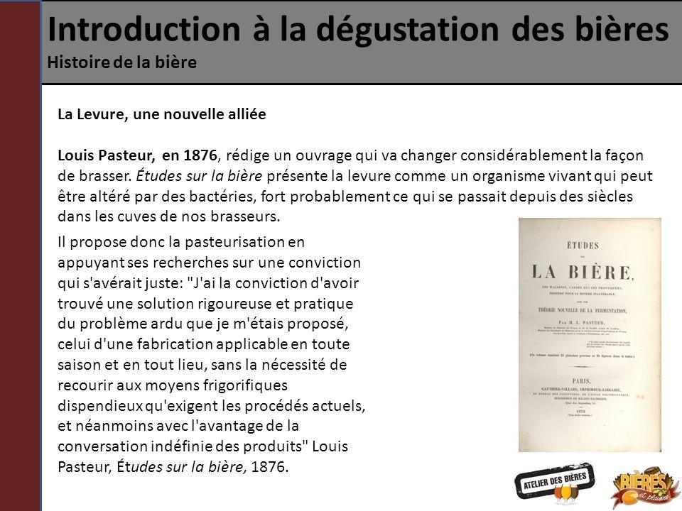Introduction à la dégustation des bières Histoire de la bière La Levure, une nouvelle alliée Louis Pasteur, en 1876, rédige un ouvrage qui va changer