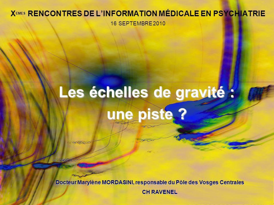 X EMES RENCONTRES DE LINFORMATION MÉDICALE EN PSYCHIATRIE 16 SEPTEMBRE 2010 Les échelles de gravité : une piste ? Docteur Marylène MORDASINI, responsa