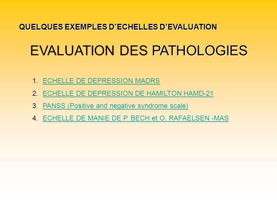 PATHOLOGIES EVALUATION DES PATHOLOGIES 1.ECHELLE DE DEPRESSION MADRSECHELLE DE DEPRESSION MADRS 2.ECHELLE DE DEPRESSION DE HAMILTON HAMD-21ECHELLE DE DEPRESSION DE HAMILTON HAMD-21 3.PANSS (Positive and negative syndrome scale)PANSS (Positive and negative syndrome scale) 4.ECHELLE DE MANIE DE P.