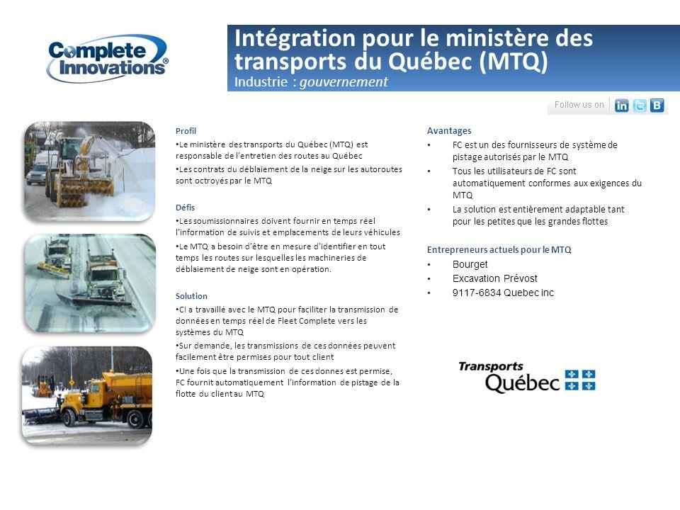 Intégration pour le ministère des transports du Québec (MTQ) Avantages FC est un des fournisseurs de système de pistage autorisés par le MTQ Tous les utilisateurs de FC sont automatiquement conformes aux exigences du MTQ La solution est entièrement adaptable tant pour les petites que les grandes flottes Entrepreneurs actuels pour le MTQ Bourget Excavation Prévost 9117-6834 Quebec inc Industrie : gouvernement Profil Le ministère des transports du Québec (MTQ) est responsable de lentretien des routes au Québec Les contrats du déblaiement de la neige sur les autoroutes sont octroyés par le MTQ Défis Les soumissionnaires doivent fournir en temps réel linformation de suivis et emplacements de leurs véhicules Le MTQ a besoin dêtre en mesure didentifier en tout temps les routes sur lesquelles les machineries de déblaiement de neige sont en opération.