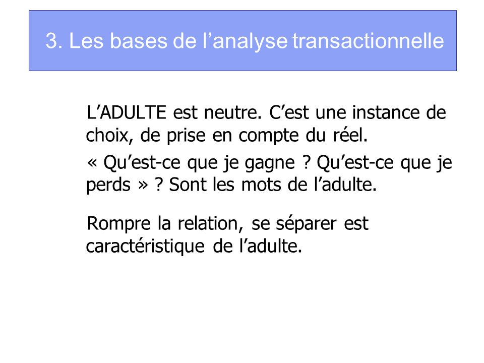 3. Les bases de lanalyse transactionnelle LADULTE est neutre. Cest une instance de choix, de prise en compte du réel. « Quest-ce que je gagne ? Quest-
