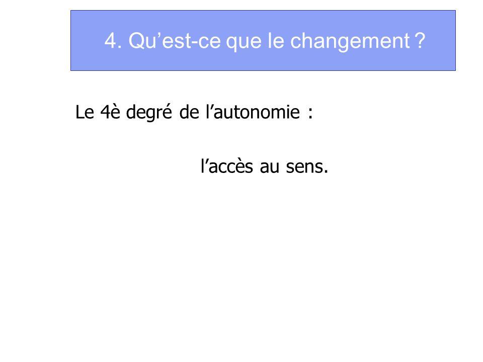 4. Quest-ce que le changement ? Le 4è degré de lautonomie : laccès au sens.