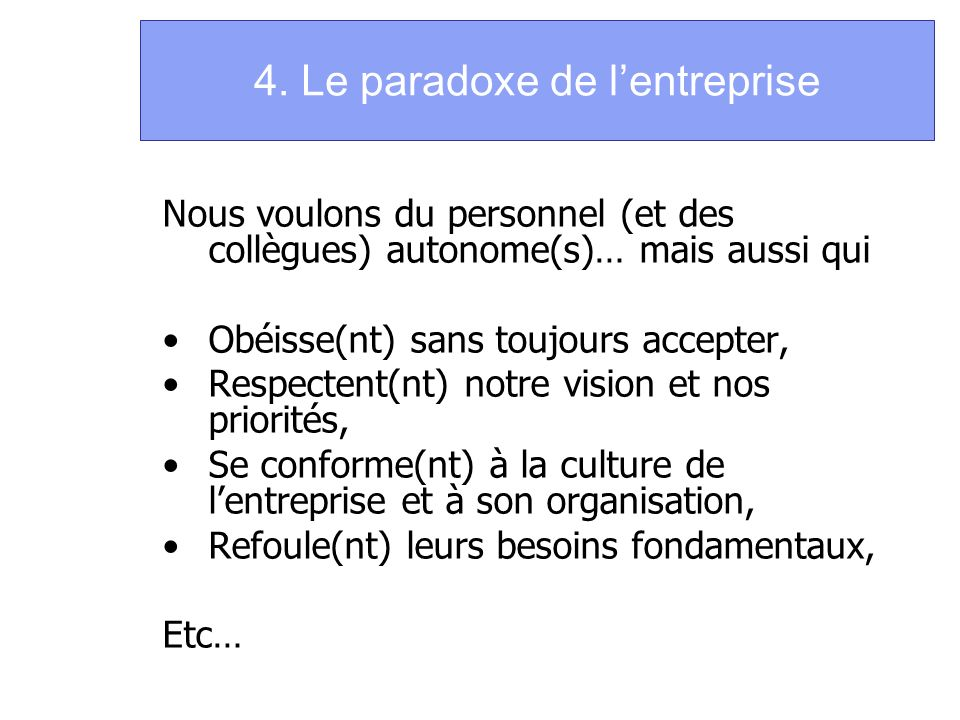 4. Le paradoxe de lentreprise Nous voulons du personnel (et des collègues) autonome(s)… mais aussi qui Obéisse(nt) sans toujours accepter, Respectent(