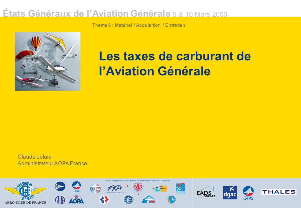 États Généraux de lAviation Générale 9 & 10 Mars 2006 Les taxes de carburant de lAviation Générale Claude Lelaie Administrateur AOPA France Thème 6 : Matériel / Acquisition / Entretien