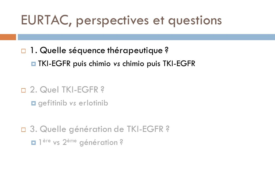 EURTAC, perspectives et questions 1. Quelle séquence thérapeutique ? TKI-EGFR puis chimio vs chimio puis TKI-EGFR 2. Quel TKI-EGFR ? gefitinib vs erlo