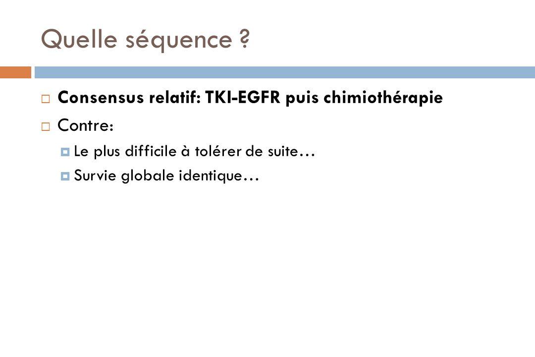 Quelle séquence ? Consensus relatif: TKI-EGFR puis chimiothérapie Contre: Le plus difficile à tolérer de suite… Survie globale identique…