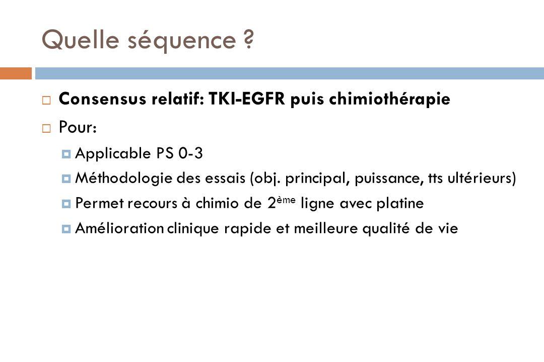 Quelle séquence ? Consensus relatif: TKI-EGFR puis chimiothérapie Pour: Applicable PS 0-3 Méthodologie des essais (obj. principal, puissance, tts ulté
