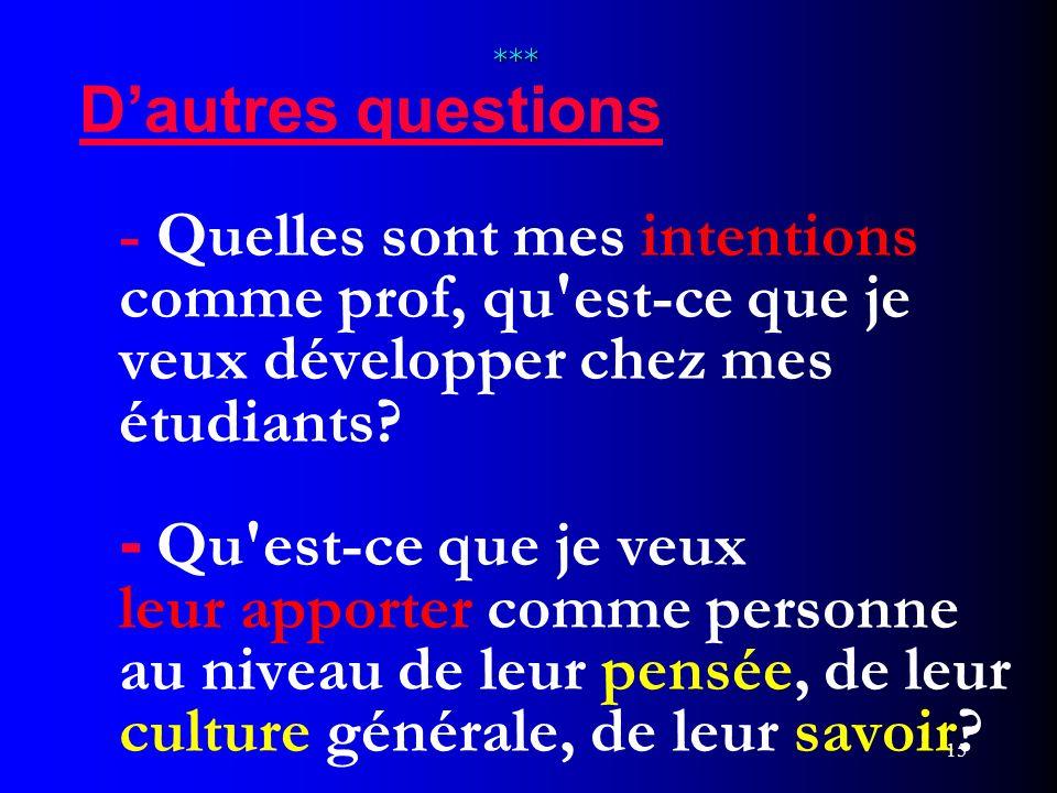 15 *** *** Dautres questions - Quelles sont mes intentions comme prof, qu'est-ce que je veux développer chez mes étudiants? - Qu'est-ce que je veux le