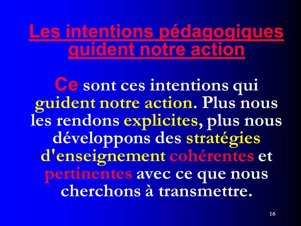 16 Les intentions pédagogiques guident notre action Ce sont ces intentions qui guident notre action. Plus nous les rendons explicites, plus nous dével