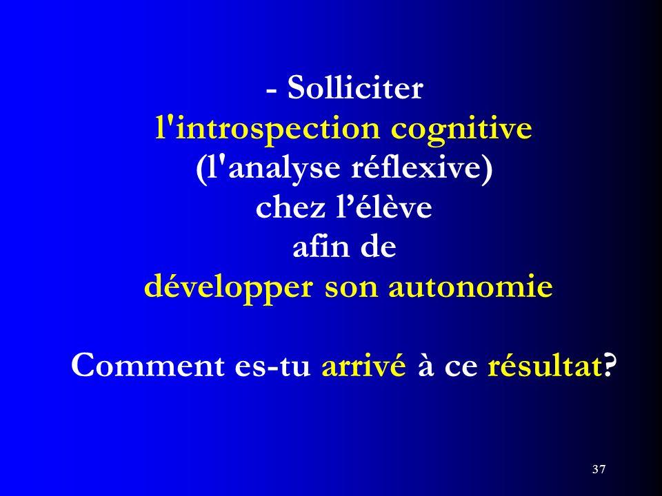 37 - Solliciter l'introspection cognitive (l'analyse réflexive) chez lélève afin de développer son autonomie Comment es-tu arrivé à ce résultat?