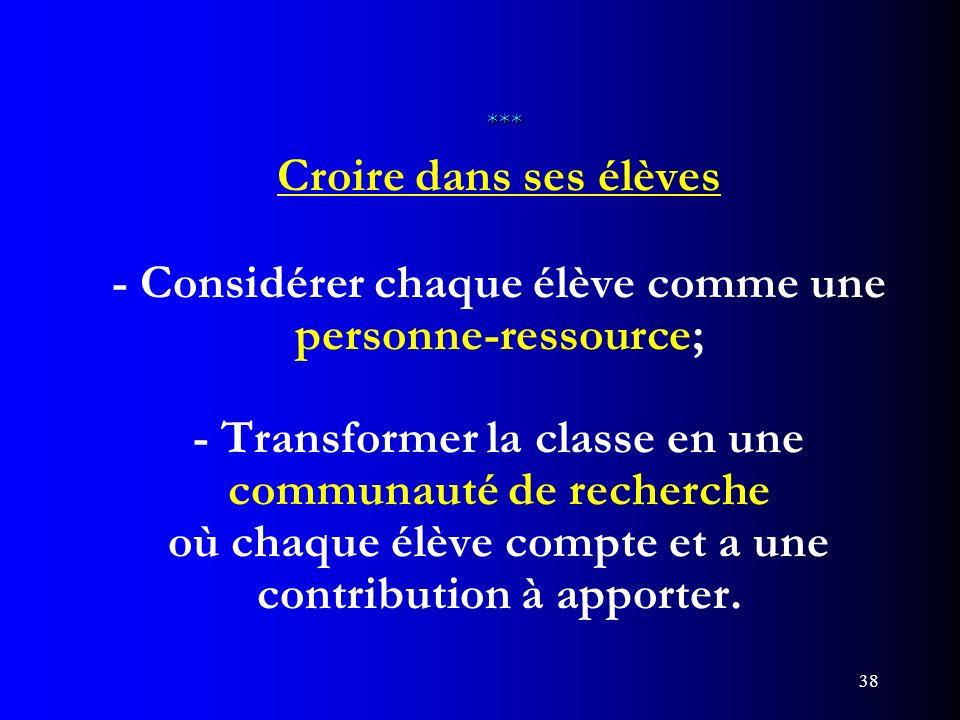 38 *** *** Croire dans ses élèves - Considérer chaque élève comme une personne-ressource; - Transformer la classe en une communauté de recherche où ch