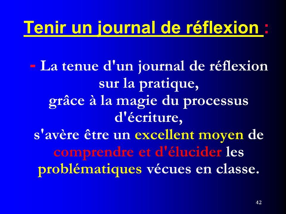42 Tenir un journal de réflexion : - La tenue d'un journal de réflexion sur la pratique, grâce à la magie du processus d'écriture, s'avère être un exc
