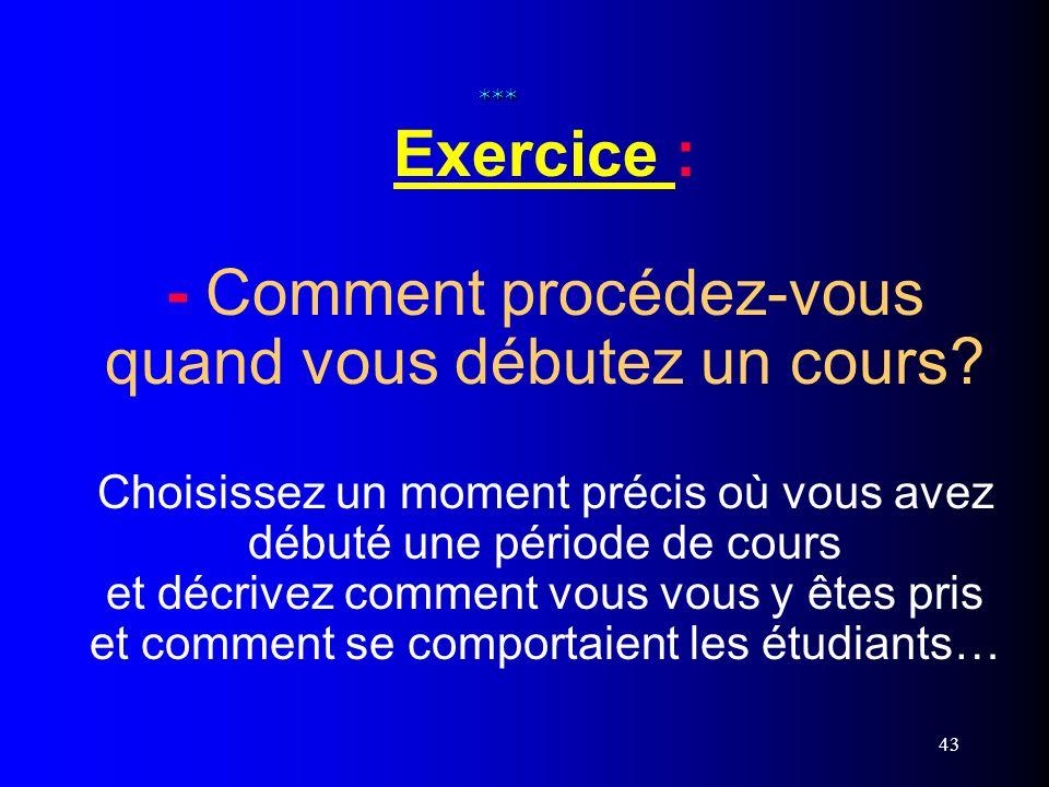 43 *** *** Exercice : - Comment procédez-vous quand vous débutez un cours? Choisissez un moment précis où vous avez débuté une période de cours et déc