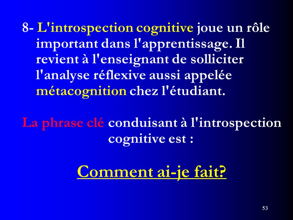 53 8- L'introspection cognitive joue un rôle important dans l'apprentissage. Il revient à l'enseignant de solliciter l'analyse réflexive aussi appelée