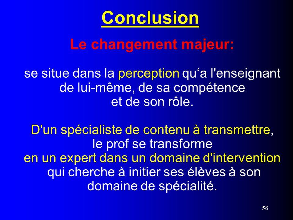 56 Conclusion Le changement majeur: se situe dans la perception qua l'enseignant de lui-même, de sa compétence et de son rôle. D'un spécialiste de con