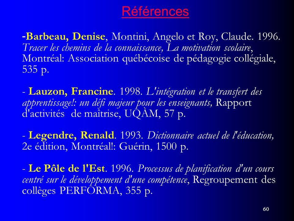 60 Références - Barbeau, Denise, Montini, Angelo et Roy, Claude. 1996. Tracer les chemins de la connaissance, La motivation scolaire, Montréal: Associ