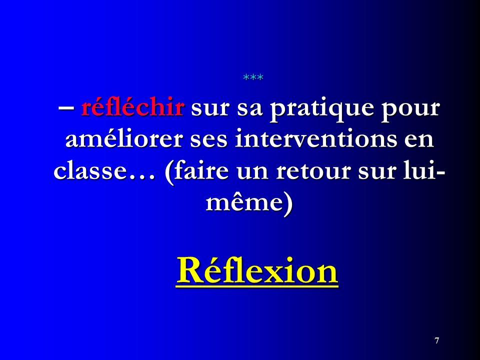 7 *** – réfléchir sur sa pratique pour améliorer ses interventions en classe… (faire un retour sur lui- même) Réflexion *** – réfléchir sur sa pratiqu