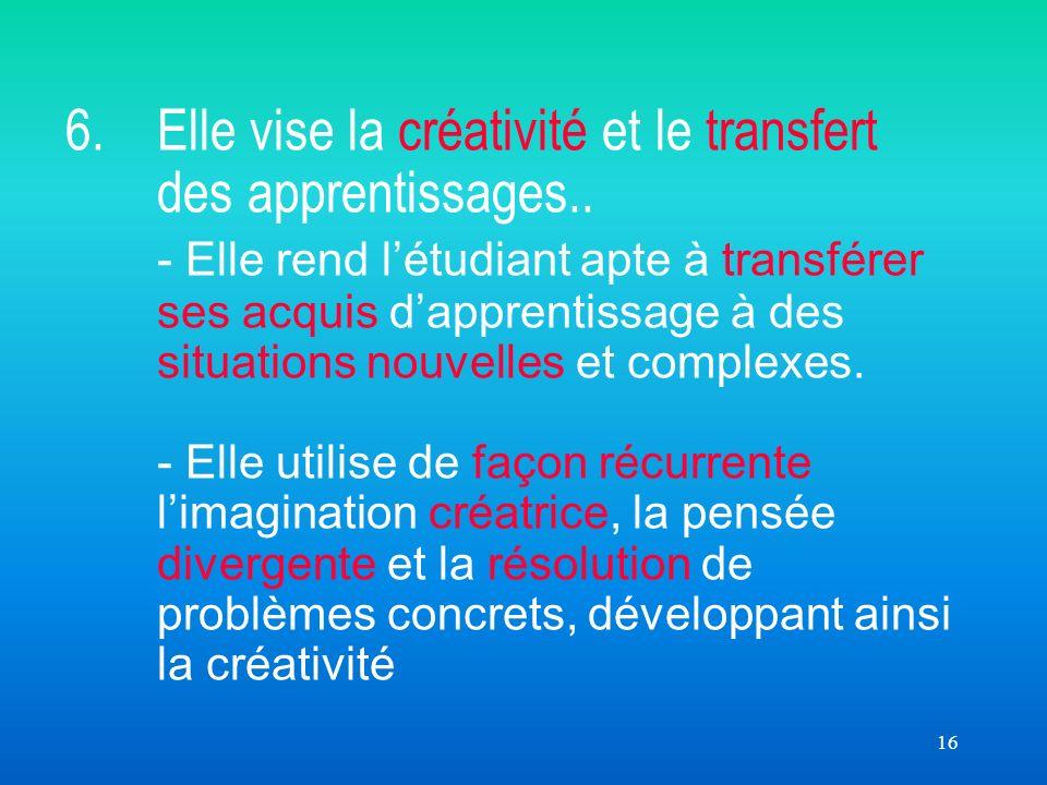 16 6. Elle vise la créativité et le transfert des apprentissages.. - Elle rend létudiant apte à transférer ses acquis dapprentissage à des situations