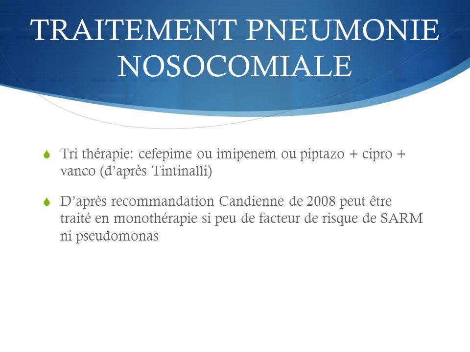 TRAITEMENT PNEUMONIE NOSOCOMIALE Tri thérapie: cefepime ou imipenem ou piptazo + cipro + vanco (daprès Tintinalli) Daprès recommandation Candienne de