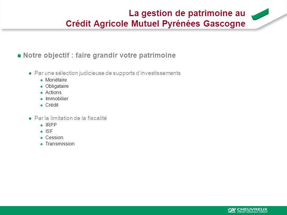 La gestion de patrimoine au Crédit Agricole Mutuel Pyrénées Gascogne Notre objectif : faire grandir votre patrimoine Par une sélection judicieuse de s