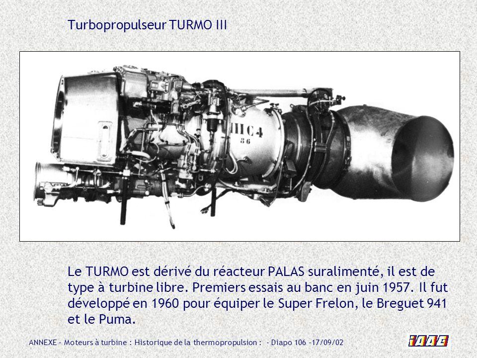 ANNEXE – Moteurs à turbine : Historique de la thermopropulsion : - Diapo 106 -17/09/02 Turbopropulseur TURMO III Le TURMO est dérivé du réacteur PALAS