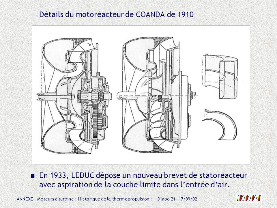 ANNEXE – Moteurs à turbine : Historique de la thermopropulsion : - Diapo 21 -17/09/02 Détails du motoréacteur de COANDA de 1910 En 1933, LEDUC dépose