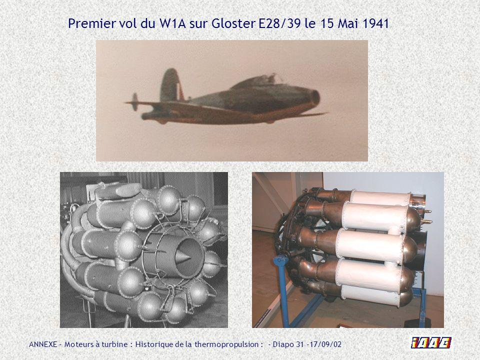 ANNEXE – Moteurs à turbine : Historique de la thermopropulsion : - Diapo 31 -17/09/02 Premier vol du W1A sur Gloster E28/39 le 15 Mai 1941