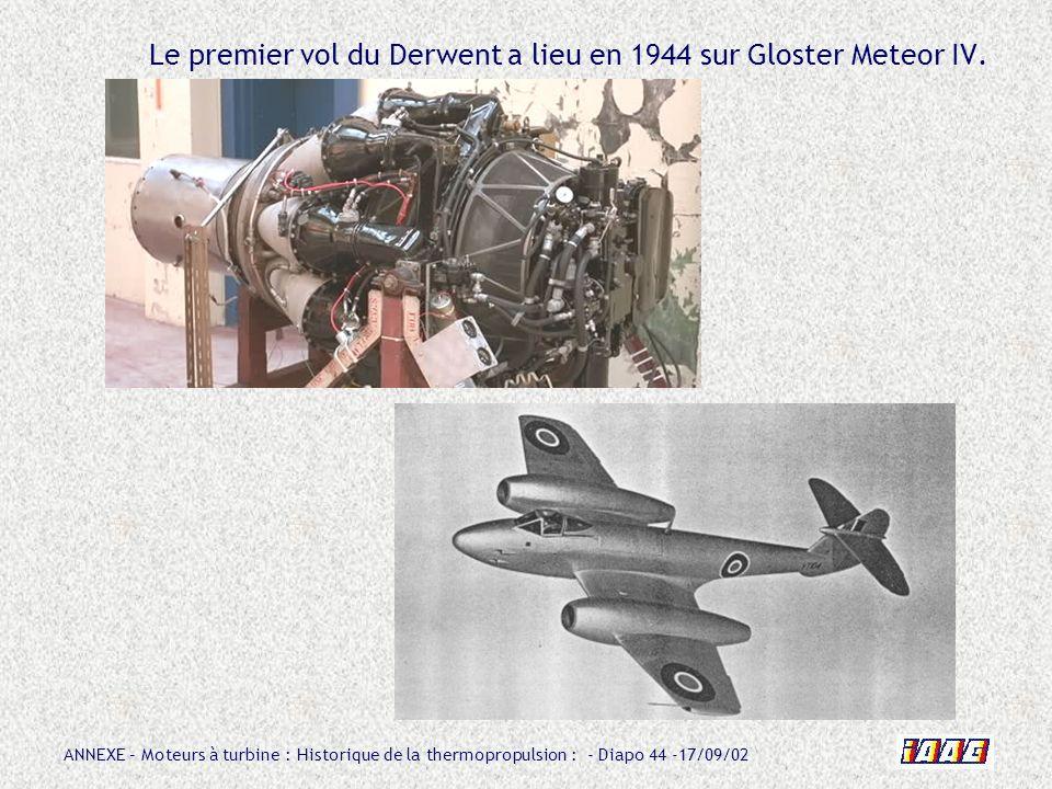 ANNEXE – Moteurs à turbine : Historique de la thermopropulsion : - Diapo 44 -17/09/02 Le premier vol du Derwent a lieu en 1944 sur Gloster Meteor IV.