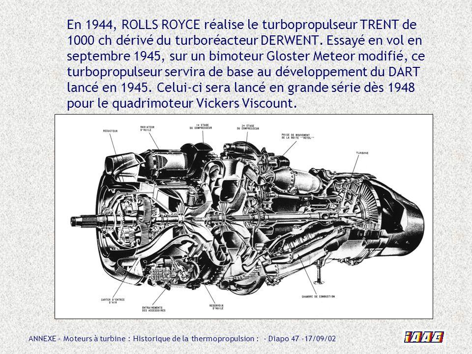 ANNEXE – Moteurs à turbine : Historique de la thermopropulsion : - Diapo 47 -17/09/02 En 1944, ROLLS ROYCE réalise le turbopropulseur TRENT de 1000 ch