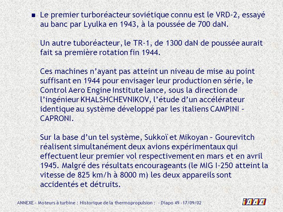 ANNEXE – Moteurs à turbine : Historique de la thermopropulsion : - Diapo 49 -17/09/02 Le premier turboréacteur soviétique connu est le VRD-2, essayé a