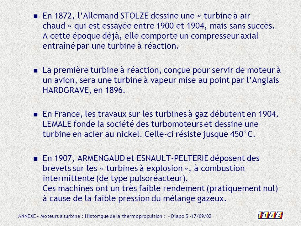 ANNEXE – Moteurs à turbine : Historique de la thermopropulsion : - Diapo 5 -17/09/02 En 1872, lAllemand STOLZE dessine une « turbine à air chaud » qui