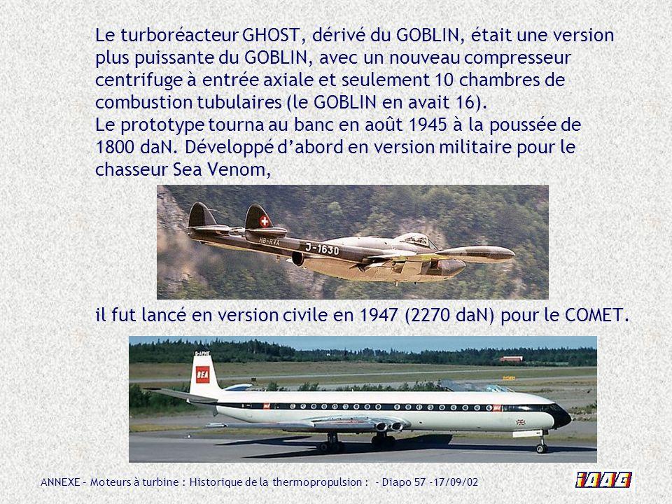 ANNEXE – Moteurs à turbine : Historique de la thermopropulsion : - Diapo 57 -17/09/02 Le turboréacteur GHOST, dérivé du GOBLIN, était une version plus