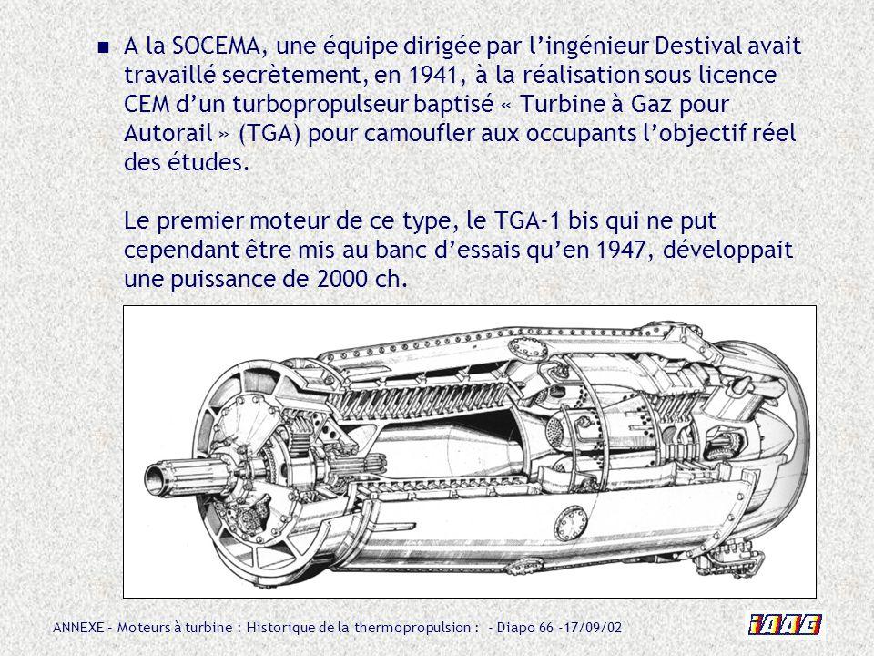 ANNEXE – Moteurs à turbine : Historique de la thermopropulsion : - Diapo 66 -17/09/02 A la SOCEMA, une équipe dirigée par lingénieur Destival avait tr