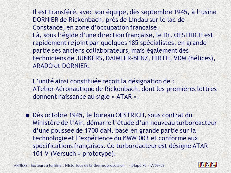 ANNEXE – Moteurs à turbine : Historique de la thermopropulsion : - Diapo 76 -17/09/02 Il est transféré, avec son équipe, dès septembre 1945, à lusine
