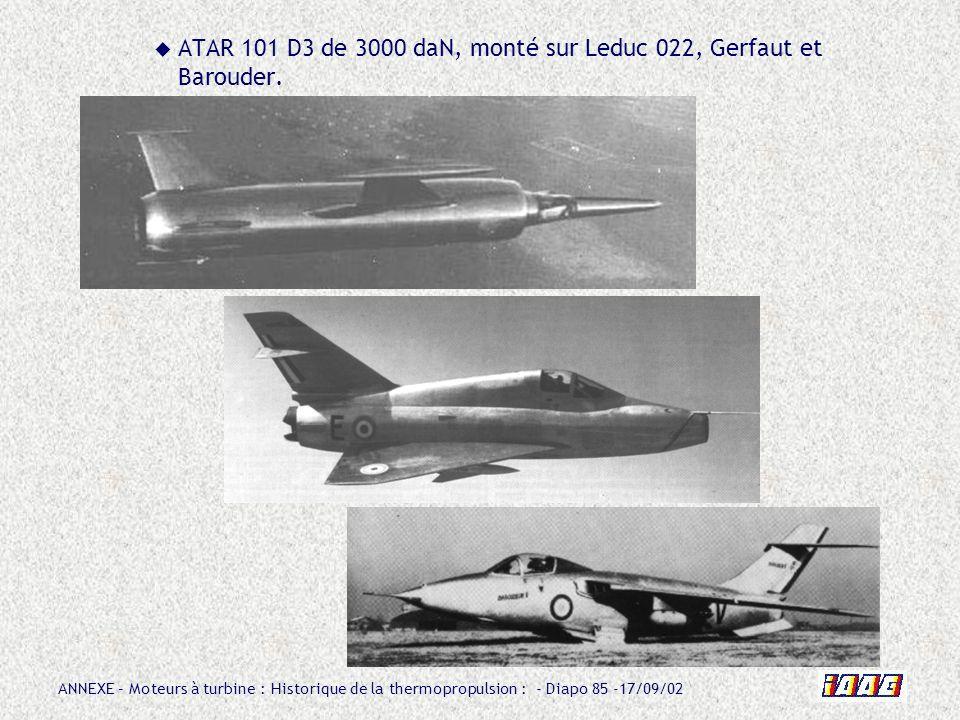 ANNEXE – Moteurs à turbine : Historique de la thermopropulsion : - Diapo 85 -17/09/02 ATAR 101 D3 de 3000 daN, monté sur Leduc 022, Gerfaut et Baroude